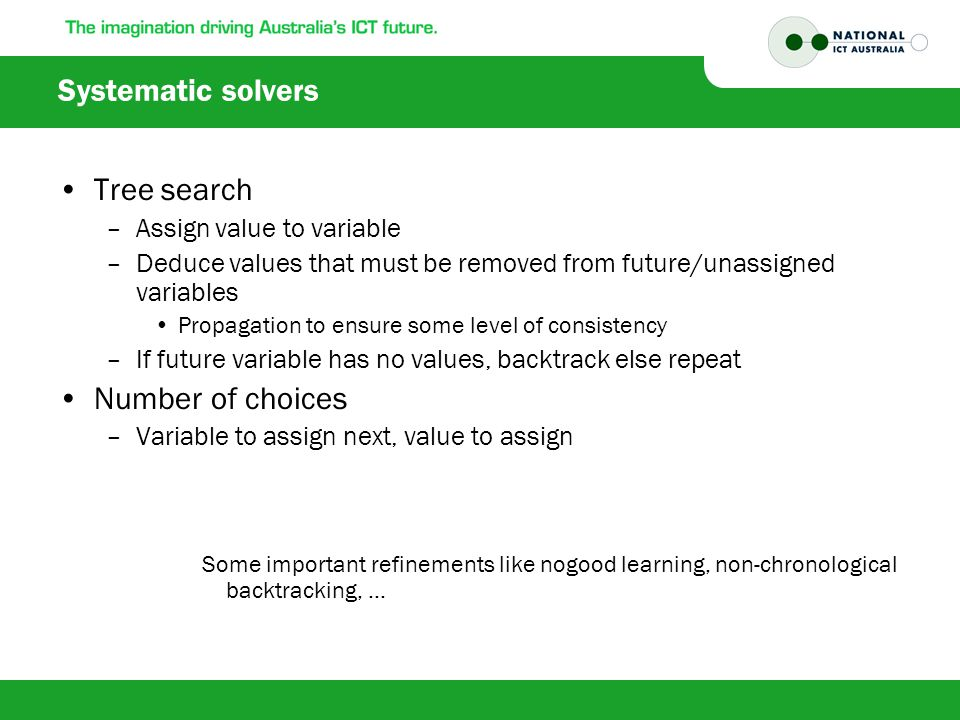 Systematic solvers Tree search –Assign value to variable –Deduce values that must be removed from future/unassigned variables Propagation to ensure some level of consistency –If future variable has no values, backtrack else repeat Number of choices –Variable to assign next, value to assign Some important refinements like nogood learning, non-chronological backtracking, …