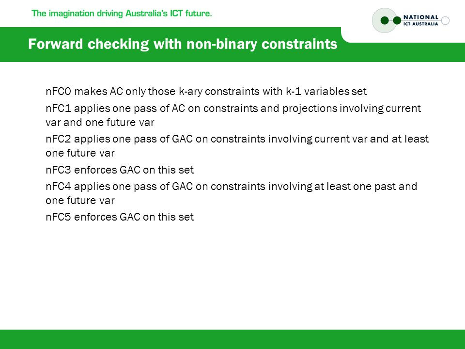 Forward checking with non-binary constraints nFC0 makes AC only those k-ary constraints with k-1 variables set nFC1 applies one pass of AC on constraints and projections involving current var and one future var nFC2 applies one pass of GAC on constraints involving current var and at least one future var nFC3 enforces GAC on this set nFC4 applies one pass of GAC on constraints involving at least one past and one future var nFC5 enforces GAC on this set