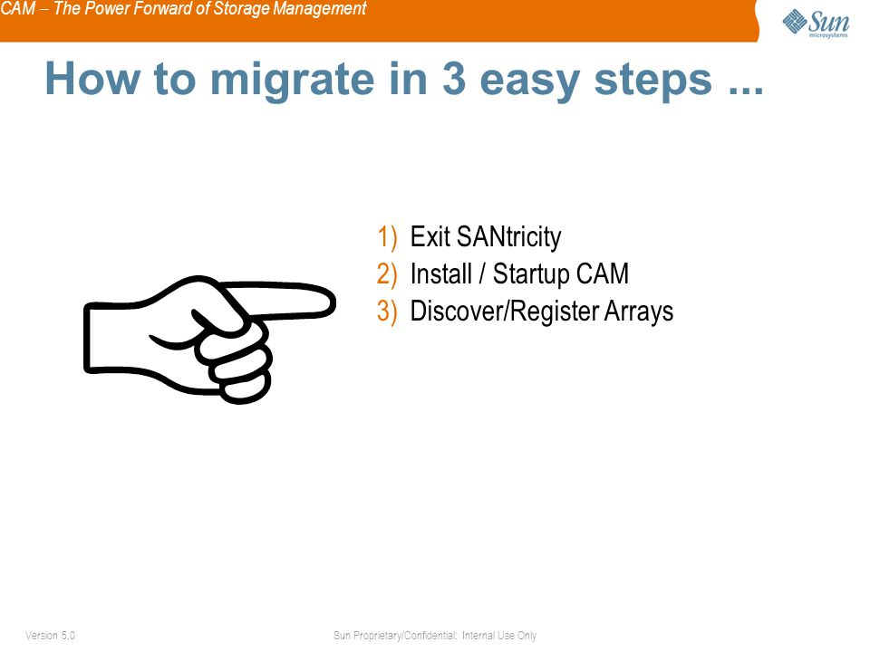 CAM – The Power Forward of Storage Management Sun Proprietary/Confidential: Internal Use OnlyVersion 5.0 How to migrate in 3 easy steps...