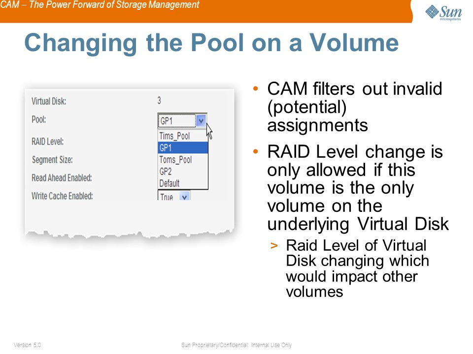 CAM – The Power Forward of Storage Management Sun Proprietary/Confidential: Internal Use OnlyVersion 5.0 Changing the Pool on a Volume CAM filters out invalid (potential) assignments RAID Level change is only allowed if this volume is the only volume on the underlying Virtual Disk > Raid Level of Virtual Disk changing which would impact other volumes