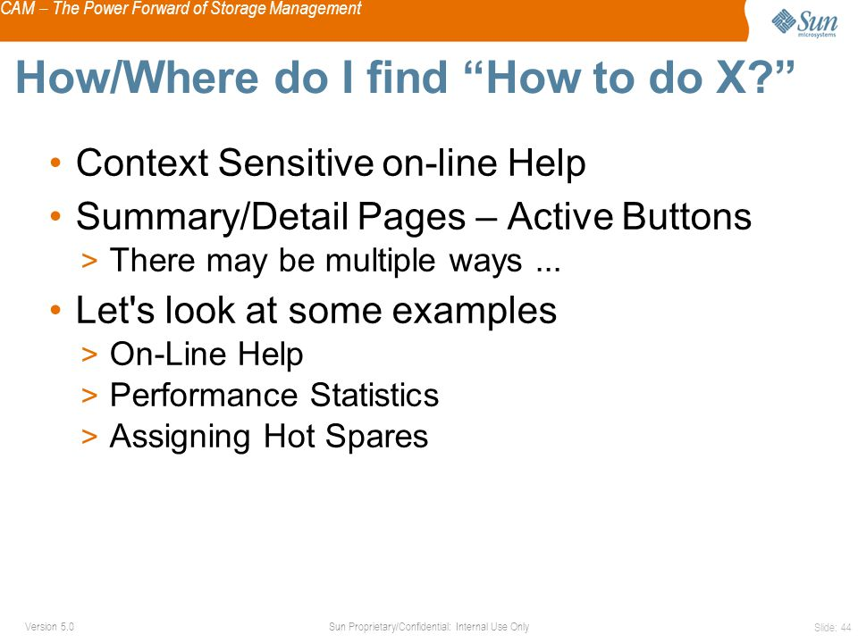 CAM – The Power Forward of Storage Management Sun Proprietary/Confidential: Internal Use OnlyVersion 5.0 Slide: 44 How/Where do I find How to do X Context Sensitive on-line Help Summary/Detail Pages – Active Buttons > There may be multiple ways...