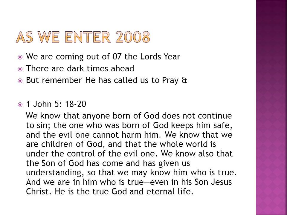  We are coming out of 07 the Lords Year  There are dark times ahead  But remember He has called us to Pray &  1 John 5: We know that anyone born of God does not continue to sin; the one who was born of God keeps him safe, and the evil one cannot harm him.