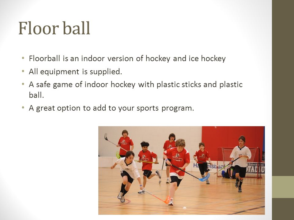 Floor ball Floorball is an indoor version of hockey and ice hockey All equipment is supplied.