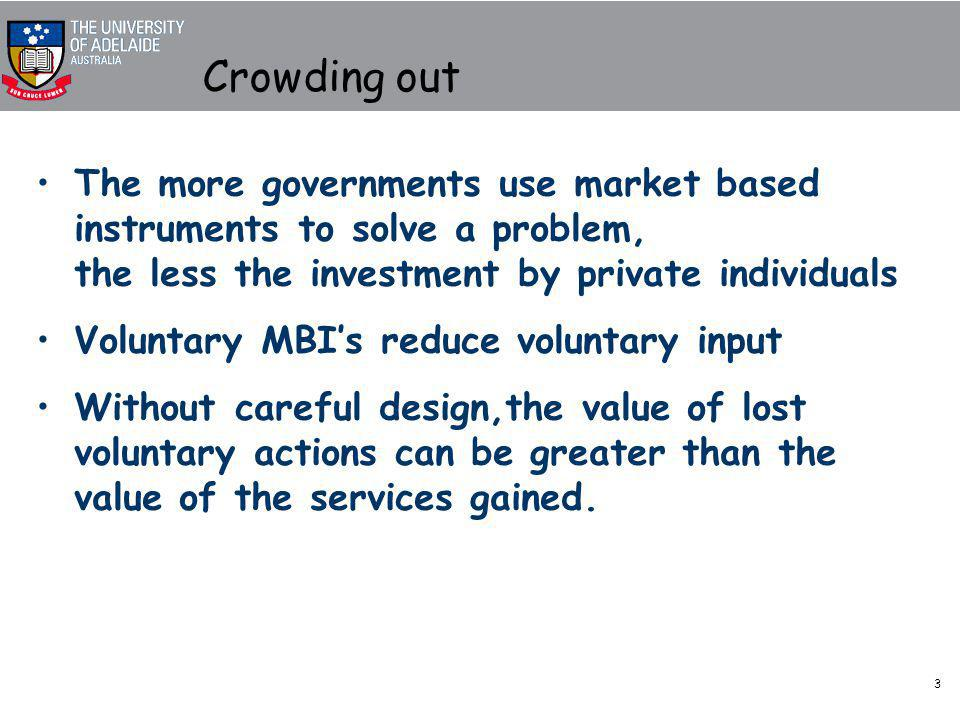 3 Crowding out The more governments use market based instruments to solve a problem, the less the investment by private individuals Voluntary MBI's reduce voluntary input Without careful design,the value of lost voluntary actions can be greater than the value of the services gained.