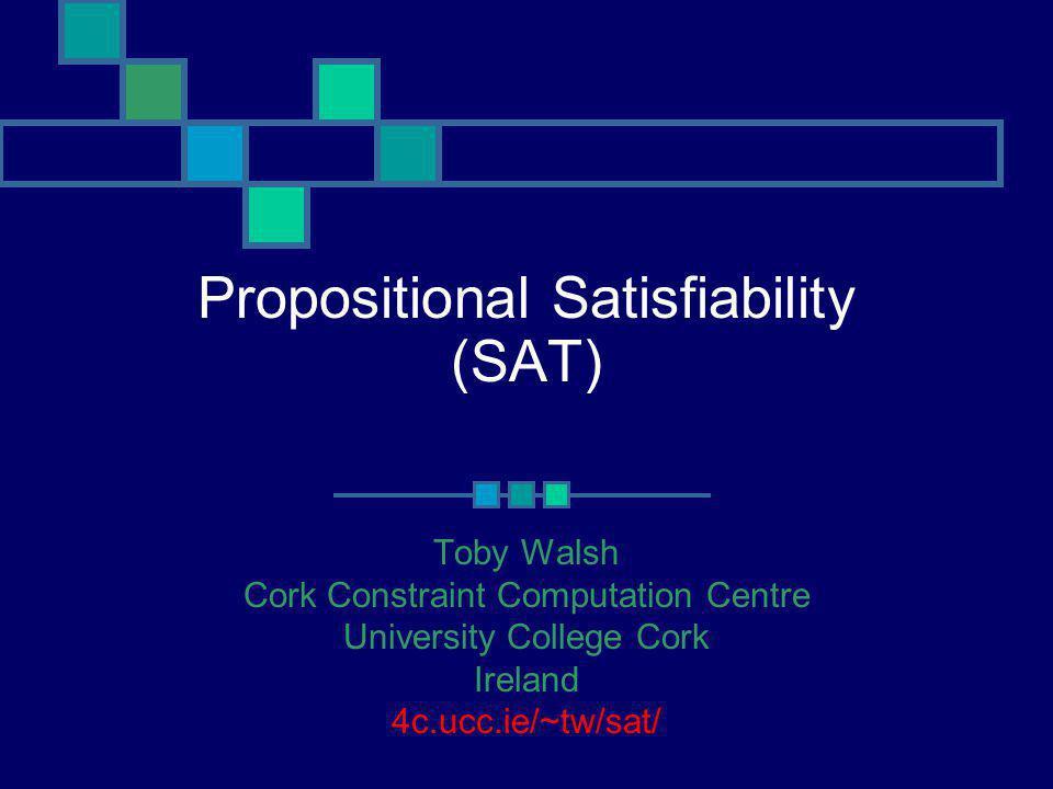 Propositional Satisfiability (SAT) Toby Walsh Cork Constraint Computation Centre University College Cork Ireland 4c.ucc.ie/~tw/sat/