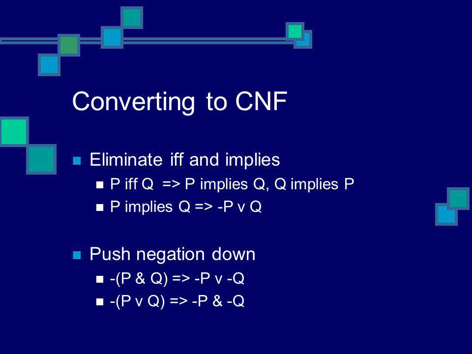 Converting to CNF Eliminate iff and implies P iff Q => P implies Q, Q implies P P implies Q => -P v Q Push negation down -(P & Q) => -P v -Q -(P v Q)