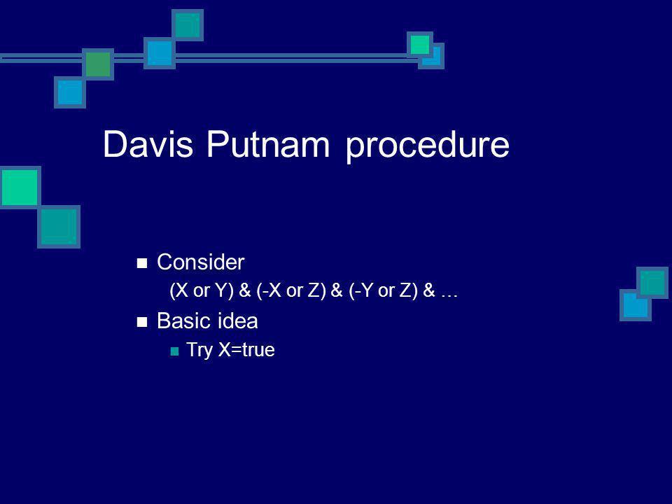 Davis Putnam procedure Consider (X or Y) & (-X or Z) & (-Y or Z) & … Basic idea Try X=true