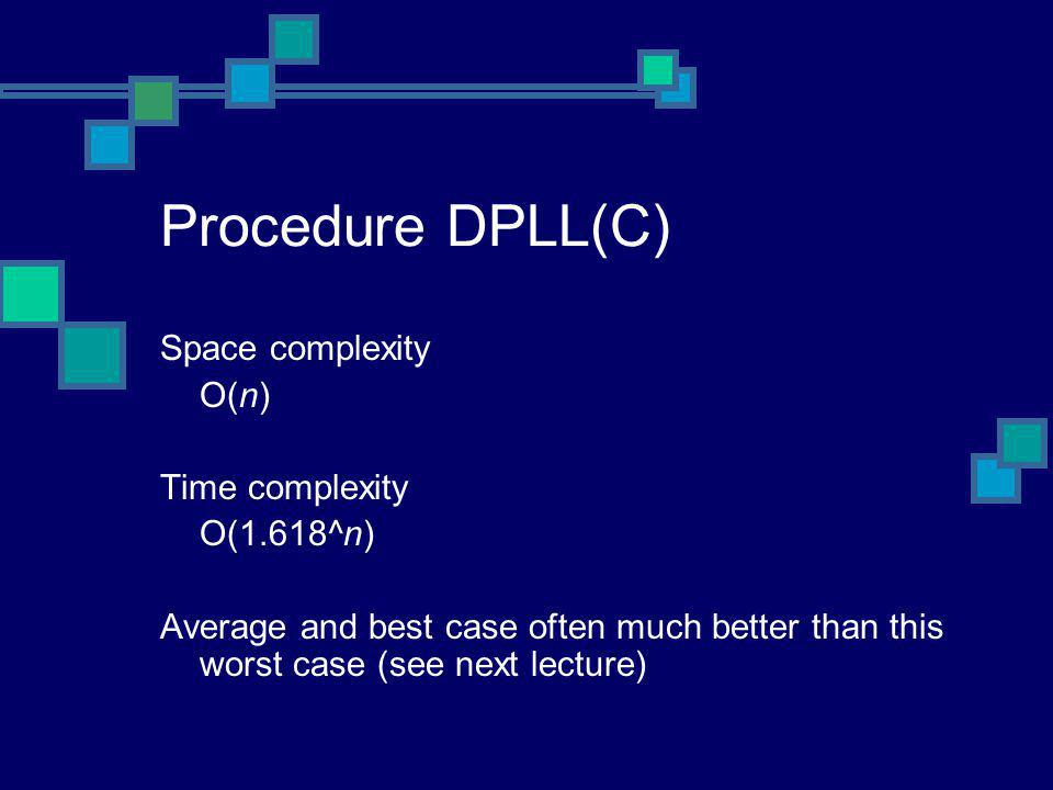 Procedure DPLL(C) Space complexity O(n) Time complexity O(1.618^n) Average and best case often much better than this worst case (see next lecture)