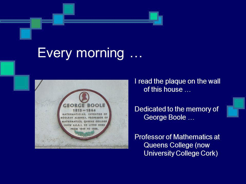 Every morning … I read the plaque on the wall of this house … Dedicated to the memory of George Boole … Professor of Mathematics at Queens College (no