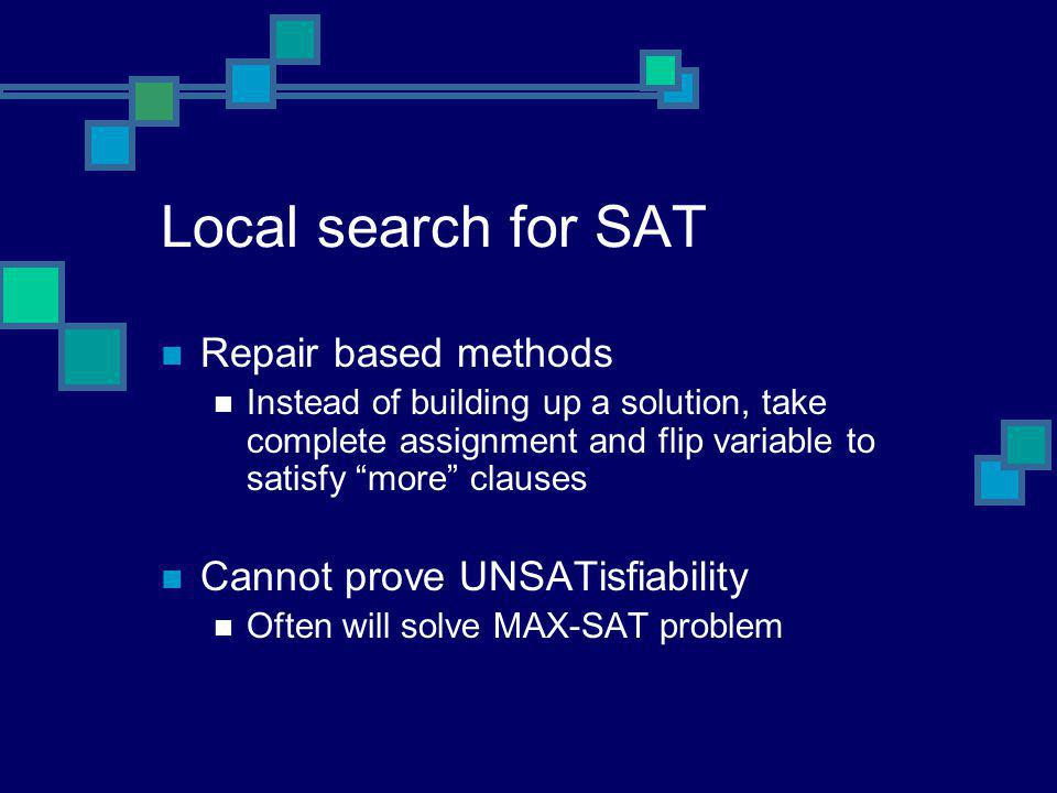 "Local search for SAT Repair based methods Instead of building up a solution, take complete assignment and flip variable to satisfy ""more"" clauses Cann"