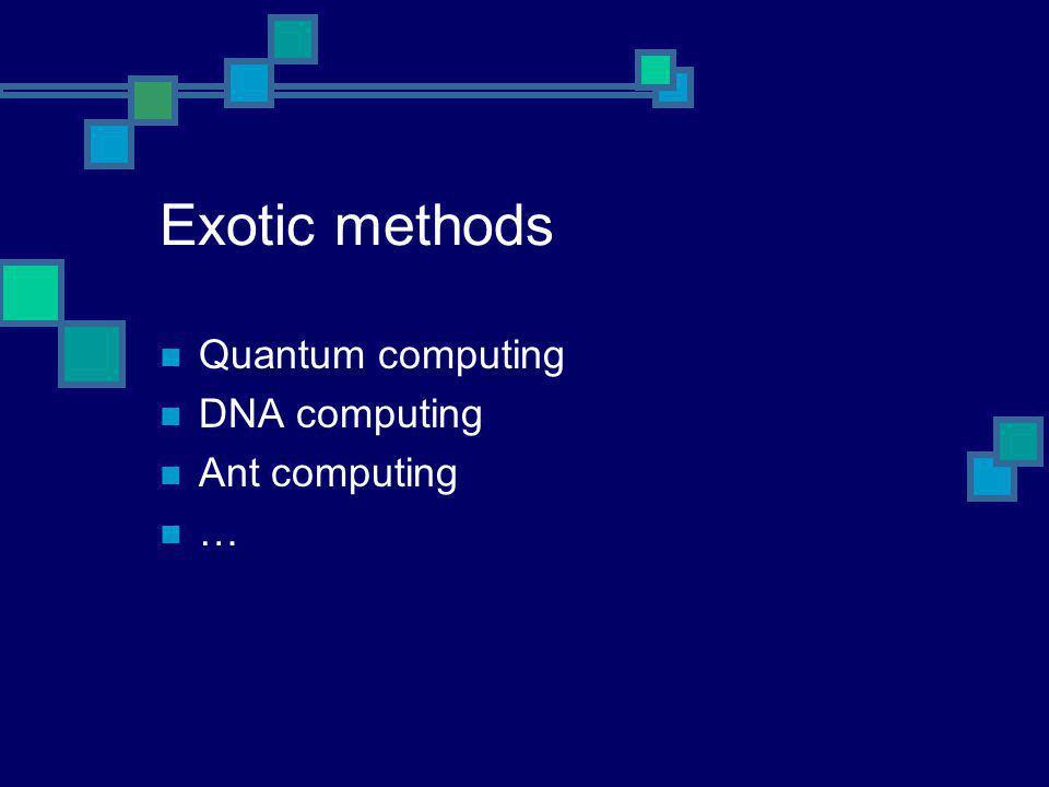 Exotic methods Quantum computing DNA computing Ant computing …