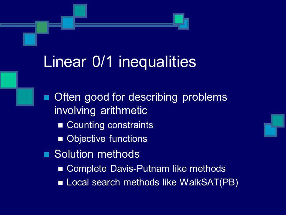 Linear 0/1 inequalities Often good for describing problems involving arithmetic Counting constraints Objective functions Solution methods Complete Dav