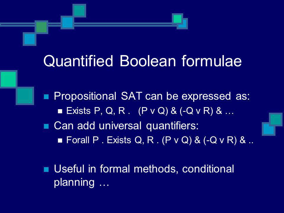 Quantified Boolean formulae Propositional SAT can be expressed as: Exists P, Q, R. (P v Q) & (-Q v R) & … Can add universal quantifiers: Forall P. Exi