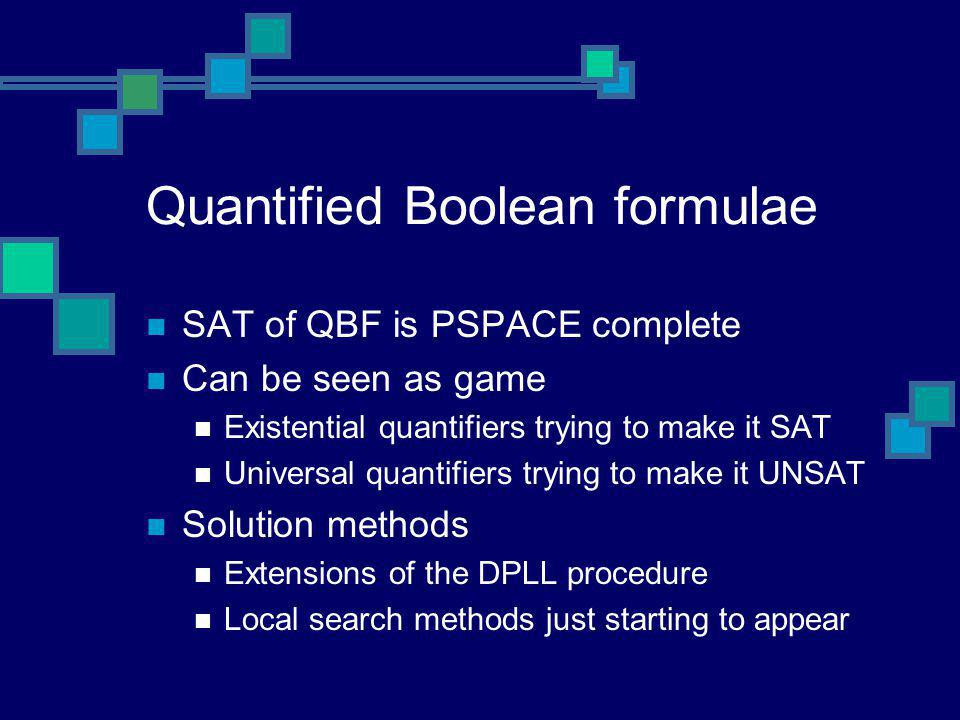 Quantified Boolean formulae SAT of QBF is PSPACE complete Can be seen as game Existential quantifiers trying to make it SAT Universal quantifiers tryi