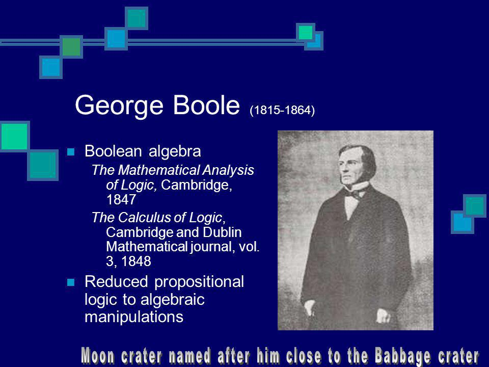 George Boole (1815-1864) Boolean algebra The Mathematical Analysis of Logic, Cambridge, 1847 The Calculus of Logic, Cambridge and Dublin Mathematical
