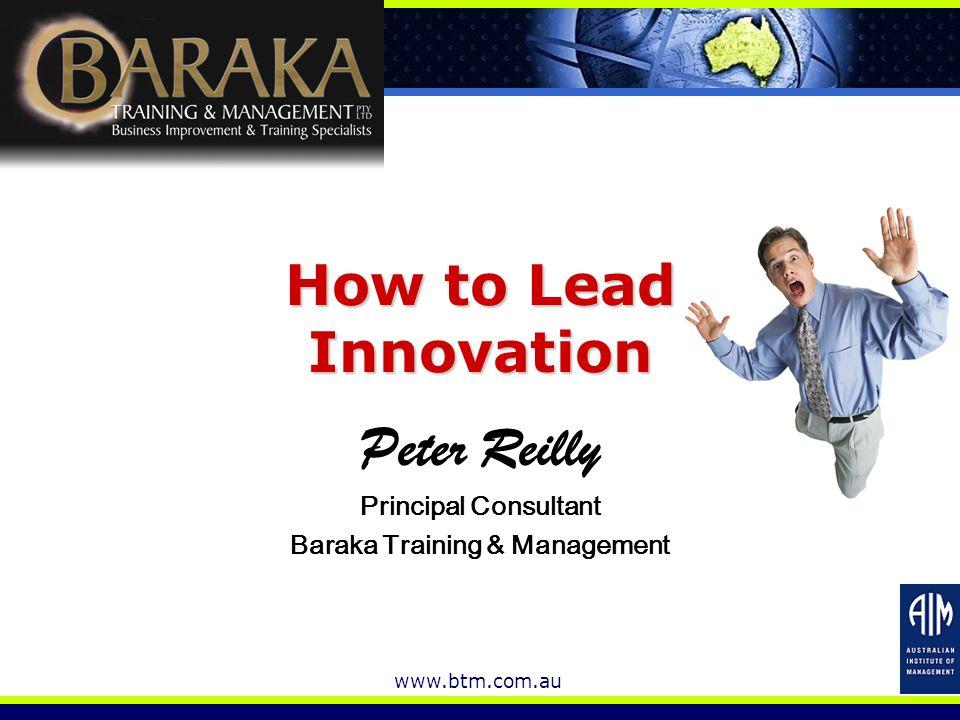 www.btm.com.au How to Lead Innovation Peter Reilly Principal Consultant Baraka Training & Management