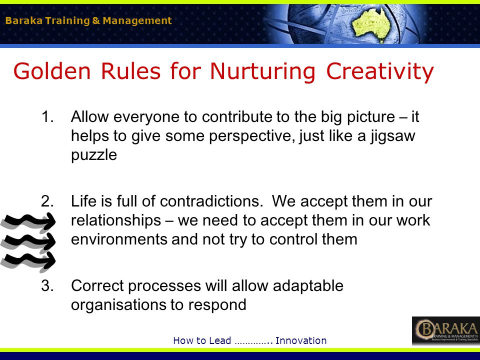 Baraka Training & Management How to Lead ………….. Innovation Golden Rules for Nurturing Creativity 1.Allow everyone to contribute to the big picture – i