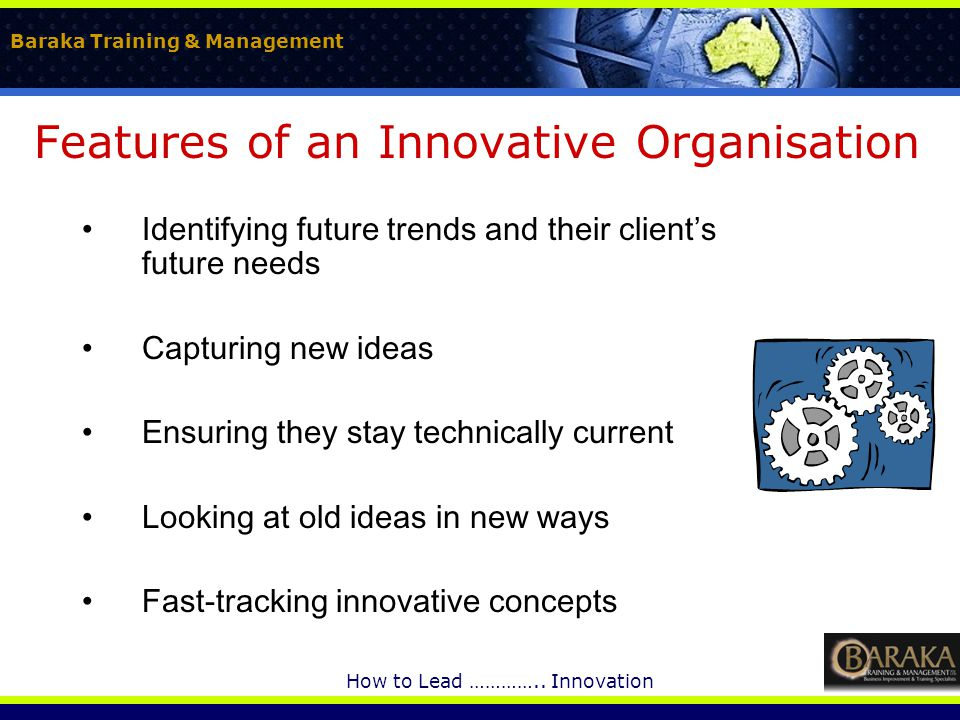 Baraka Training & Management How to Lead ………….. Innovation Features of an Innovative Organisation Identifying future trends and their client's future