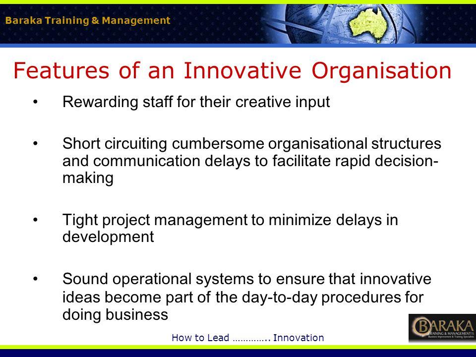 Baraka Training & Management How to Lead ………….. Innovation Features of an Innovative Organisation Rewarding staff for their creative input Short circu