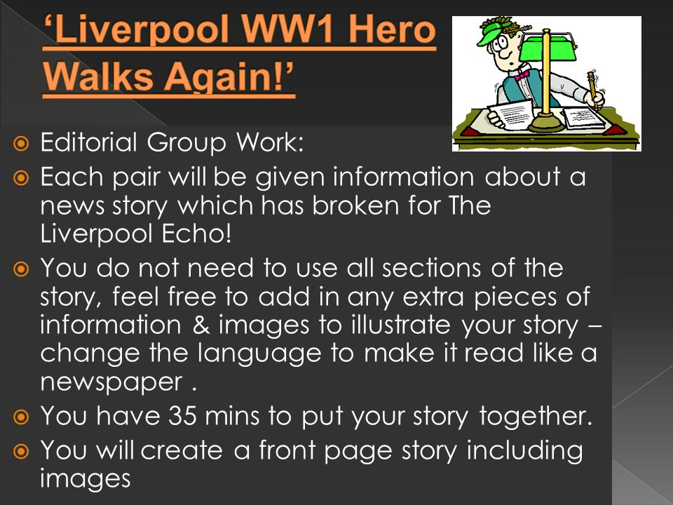  Editorial Group Work:  Each pair will be given information about a news story which has broken for The Liverpool Echo.