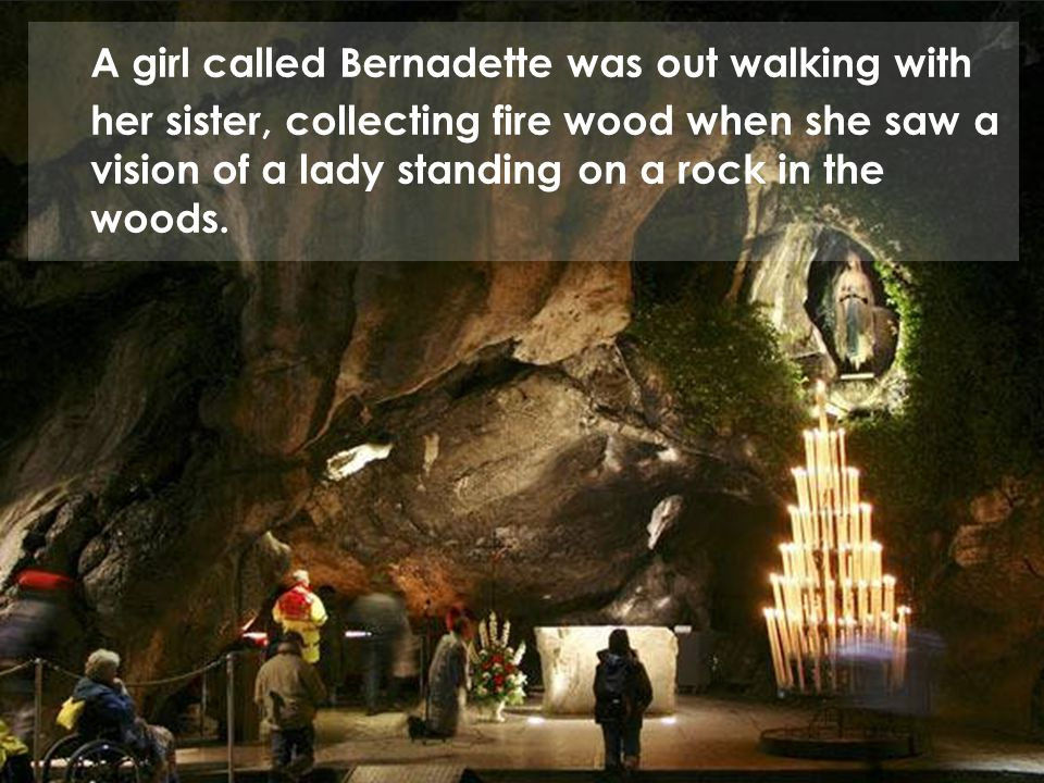 A girl called Bernadette was out walking with her sister, collecting fire wood when she saw a vision of a lady standing on a rock in the woods.