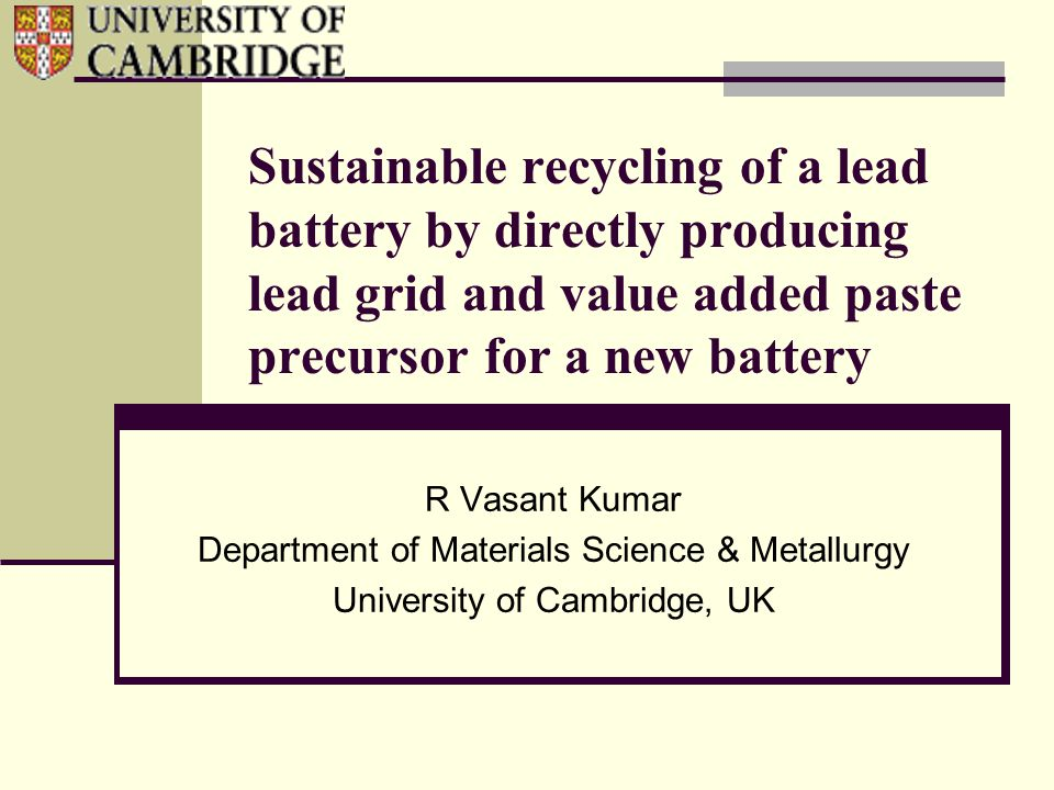 Sustainable recycling of a lead battery by directly producing lead grid and value added paste precursor for a new battery R Vasant Kumar Department of Materials Science & Metallurgy University of Cambridge, UK