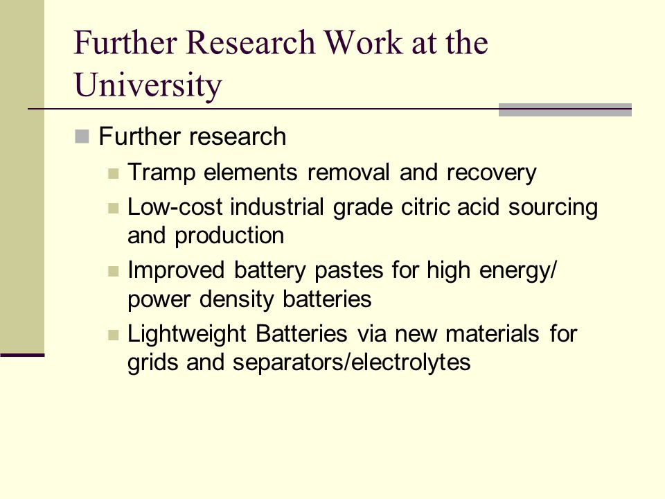 Further Research Work at the University Further research Tramp elements removal and recovery Low-cost industrial grade citric acid sourcing and production Improved battery pastes for high energy/ power density batteries Lightweight Batteries via new materials for grids and separators/electrolytes
