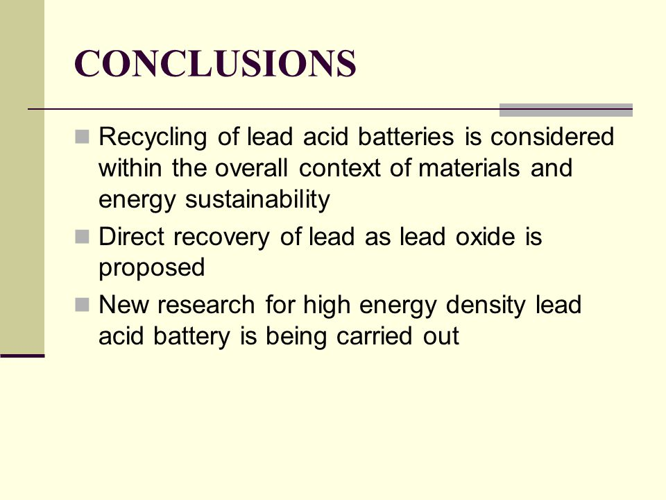 CONCLUSIONS Recycling of lead acid batteries is considered within the overall context of materials and energy sustainability Direct recovery of lead as lead oxide is proposed New research for high energy density lead acid battery is being carried out