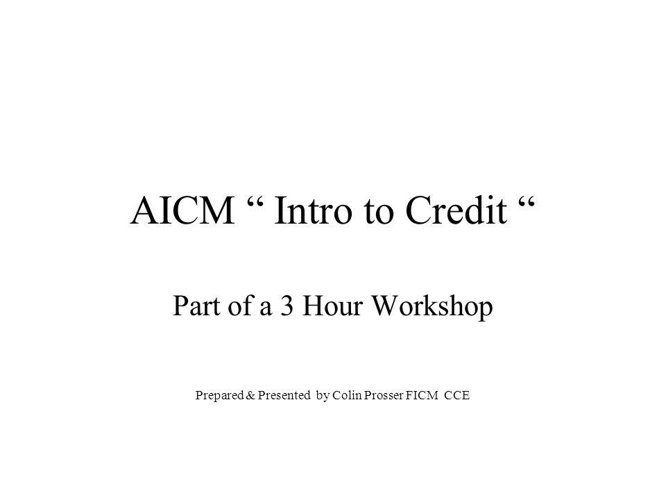 AICM Intro to Credit Part of a 3 Hour Workshop Prepared & Presented by Colin Prosser FICM CCE