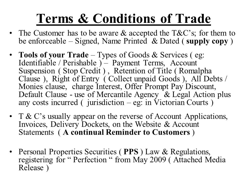 Terms & Conditions of Trade The Customer has to be aware & accepted the T&C's; for them to be enforceable – Signed, Name Printed & Dated ( supply copy ) Tools of your Trade – Types of Goods & Services ( eg: Identifiable / Perishable ) – Payment Terms, Account Suspension ( Stop Credit ), Retention of Title ( Romalpha Clause ), Right of Entry ( Collect unpaid Goods ), All Debts / Monies clause, charge Interest, Offer Prompt Pay Discount, Default Clause - use of Mercantile Agency & Legal Action plus any costs incurred ( jurisdiction – eg: in Victorian Courts ) T & C's usually appear on the reverse of Account Applications, Invoices, Delivery Dockets, on the Website & Account Statements ( A continual Reminder to Customers ) Personal Properties Securities ( PPS ) Law & Regulations, registering for Perfection from May 2009 ( Attached Media Release )