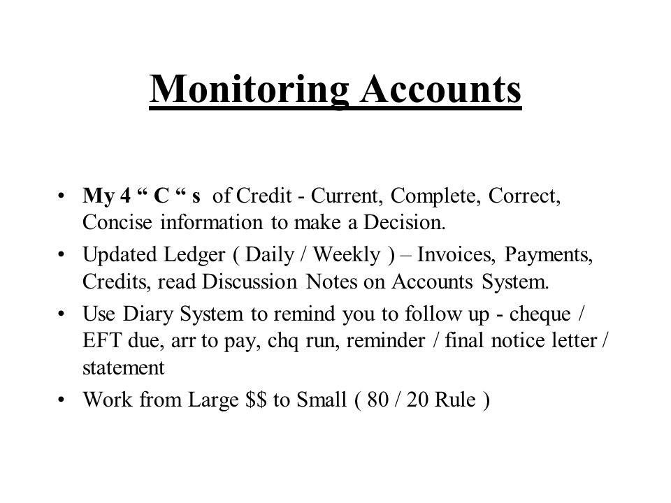 Monitoring Accounts My 4 C s of Credit - Current, Complete, Correct, Concise information to make a Decision.