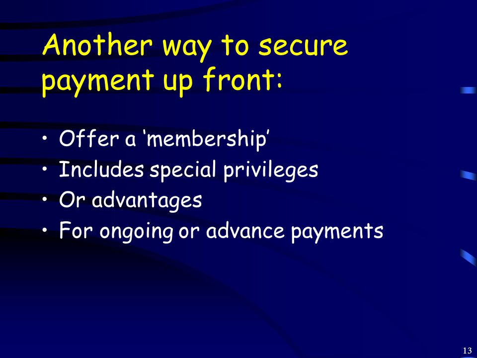 13 Another way to secure payment up front: Offer a 'membership' Includes special privileges Or advantages For ongoing or advance payments