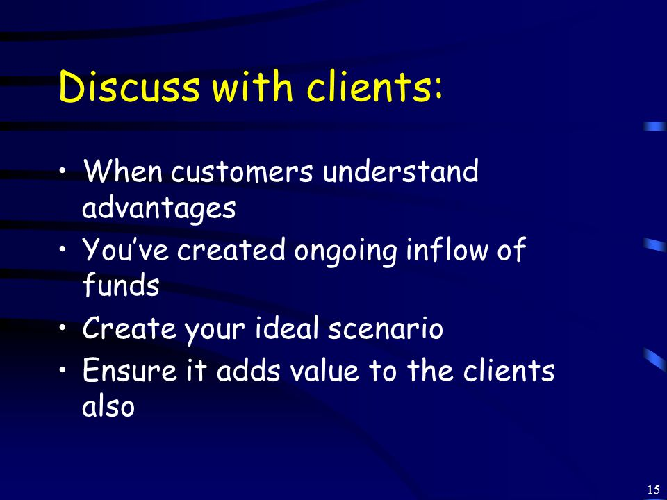 15 Discuss with clients: When customers understand advantages You've created ongoing inflow of funds Create your ideal scenario Ensure it adds value to the clients also