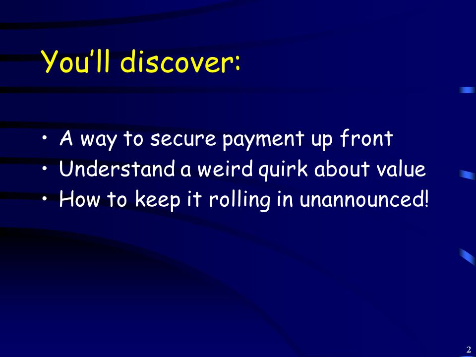 2 You'll discover: A way to secure payment up front Understand a weird quirk about value How to keep it rolling in unannounced!