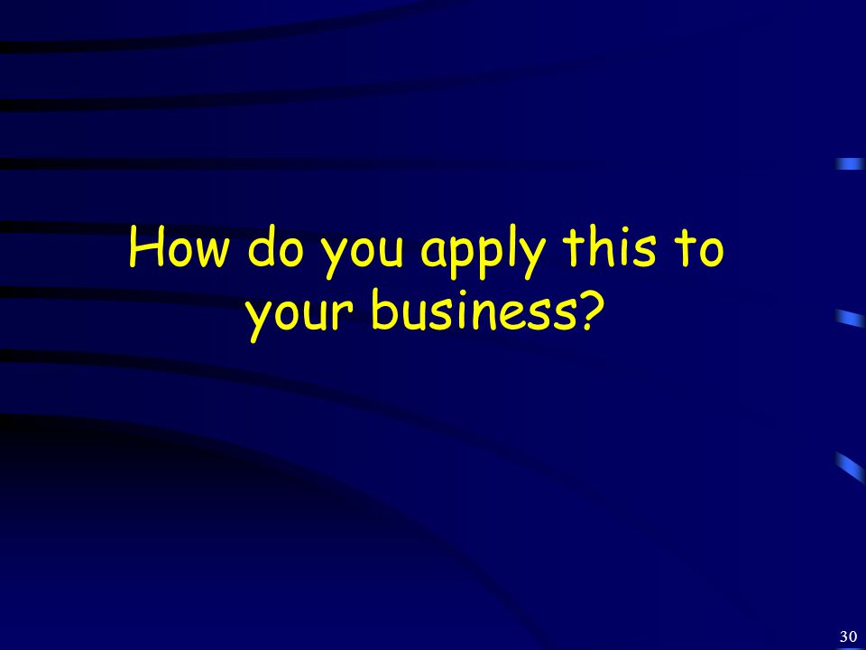 30 How do you apply this to your business