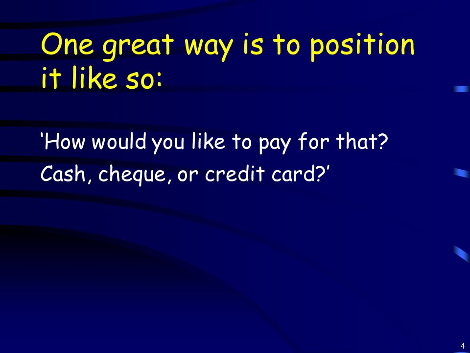 4 One great way is to position it like so: 'How would you like to pay for that.