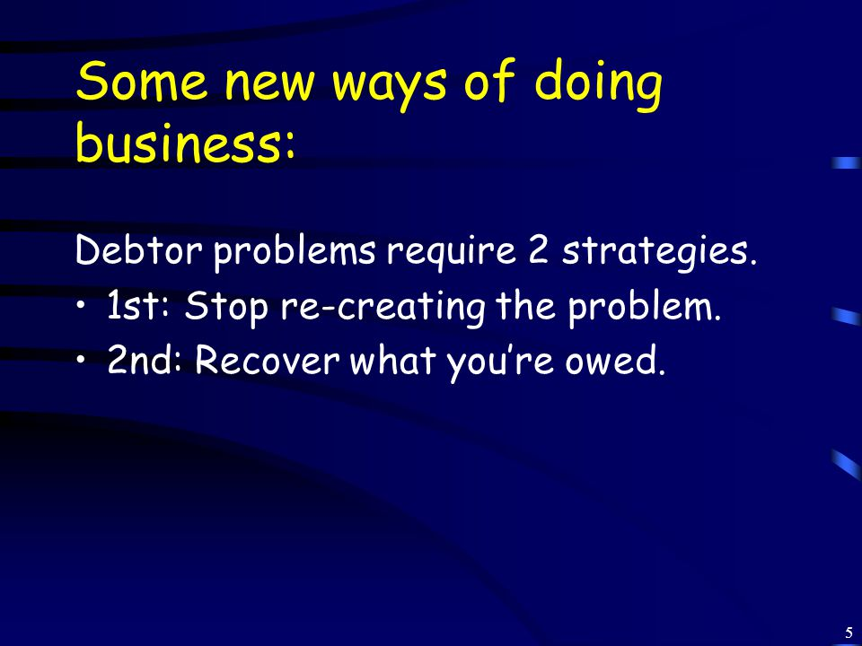 5 Some new ways of doing business: Debtor problems require 2 strategies.