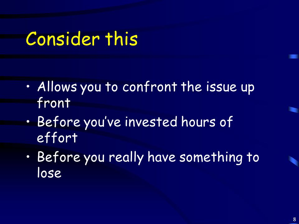 8 Consider this Allows you to confront the issue up front Before you've invested hours of effort Before you really have something to lose
