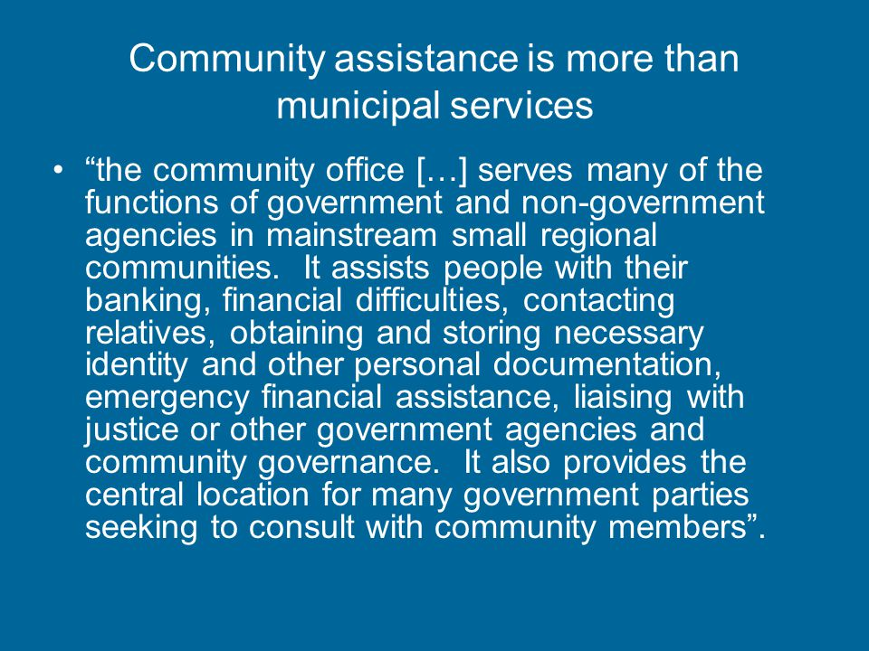 Community assistance is more than municipal services the community office […] serves many of the functions of government and non-government agencies in mainstream small regional communities.