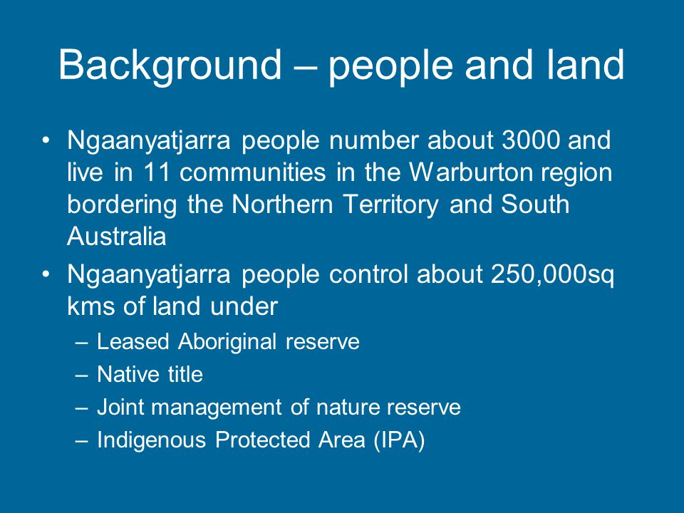 Background - governance Twelve communities, separately incorporated Community chairs are Directors of Board of Ngaanyatjarra Council –Ngannyatjarra Council incorporated in 1981, operated under auspices of Pitjanjatjarra Council since at least 1975 Shire of Ngaanyatjarraku created in 1993 by division of Shire of Wiluna.