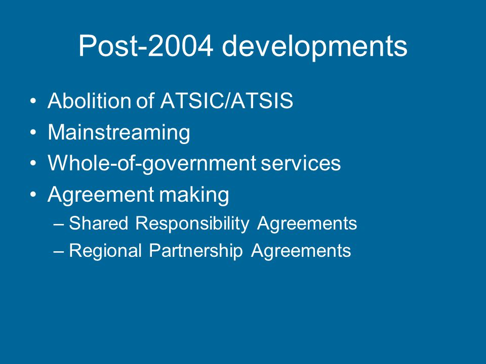 Post-2004 developments Abolition of ATSIC/ATSIS Mainstreaming Whole-of-government services Agreement making –Shared Responsibility Agreements –Regional Partnership Agreements