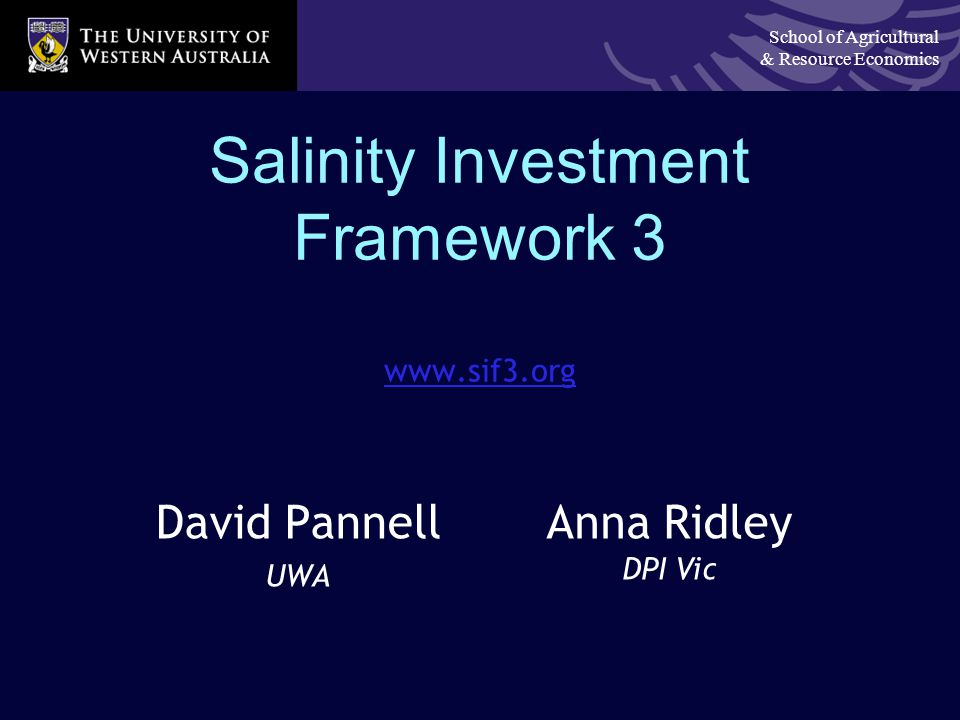 School of Agricultural & Resource Economics Salinity Investment Framework 3 www.sif3.org David Pannell UWA Anna Ridley DPI Vic