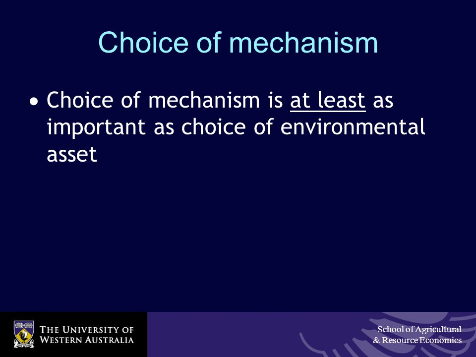 School of Agricultural & Resource Economics Choice of mechanism  Choice of mechanism is at least as important as choice of environmental asset