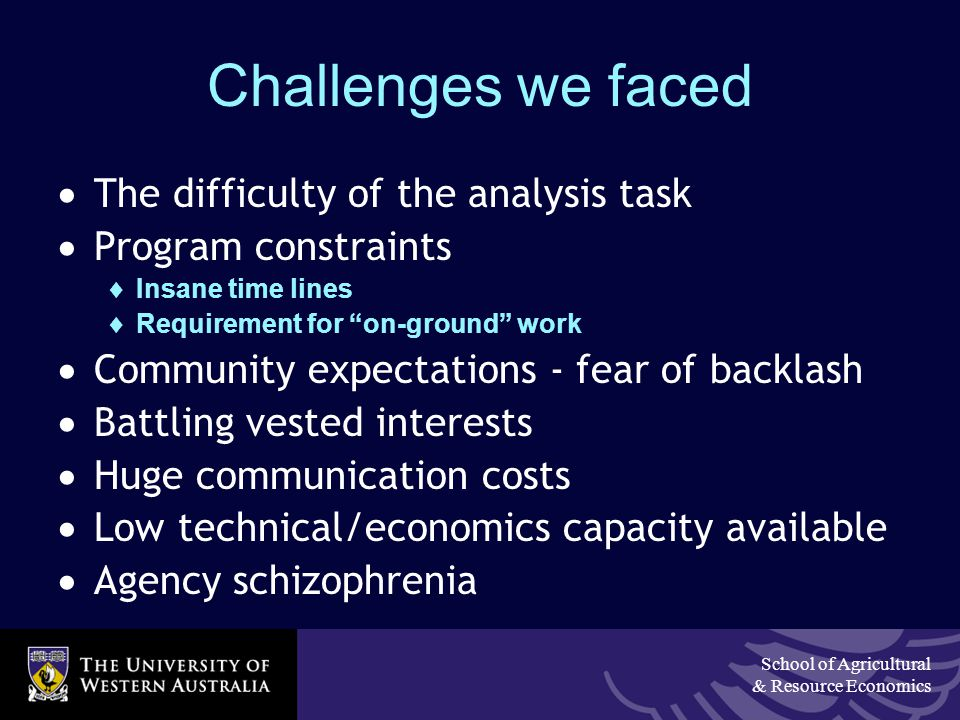 School of Agricultural & Resource Economics Challenges we faced  The difficulty of the analysis task  Program constraints  Insane time lines  Requirement for on-ground work  Community expectations - fear of backlash  Battling vested interests  Huge communication costs  Low technical/economics capacity available  Agency schizophrenia