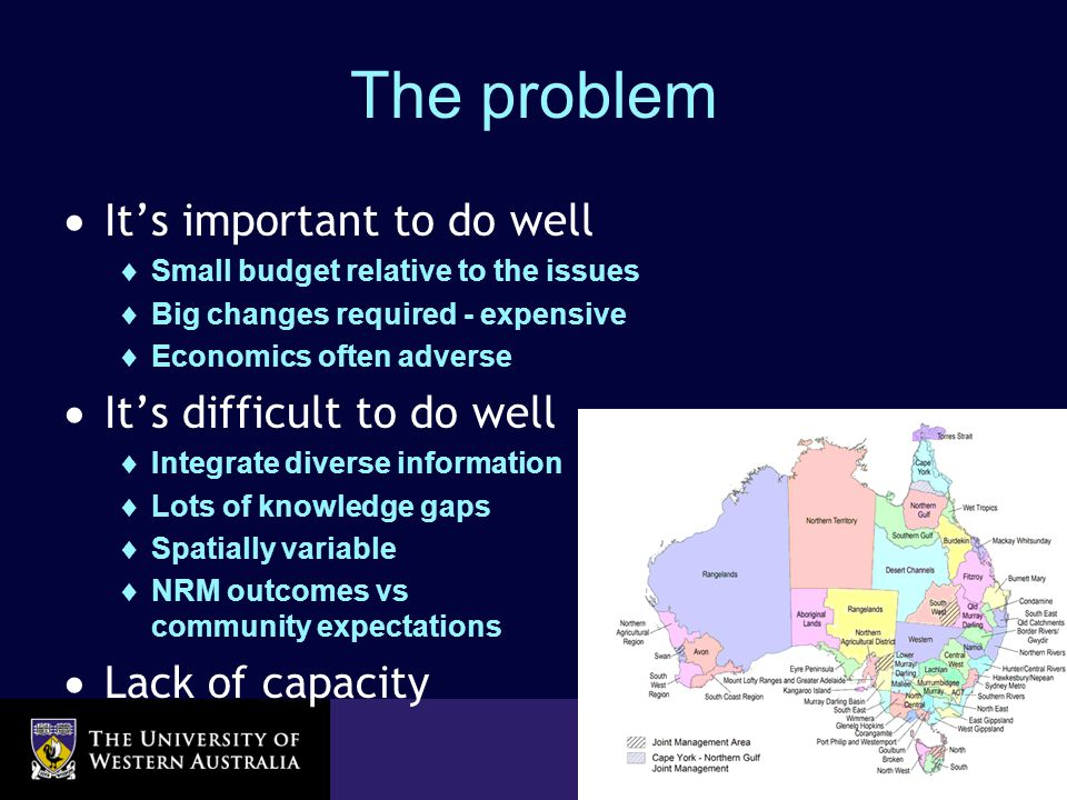 School of Agricultural & Resource Economics The problem  It's important to do well  Small budget relative to the issues  Big changes required - expensive  Economics often adverse  It's difficult to do well  Integrate diverse information  Lots of knowledge gaps  Spatially variable  NRM outcomes vs community expectations  Lack of capacity