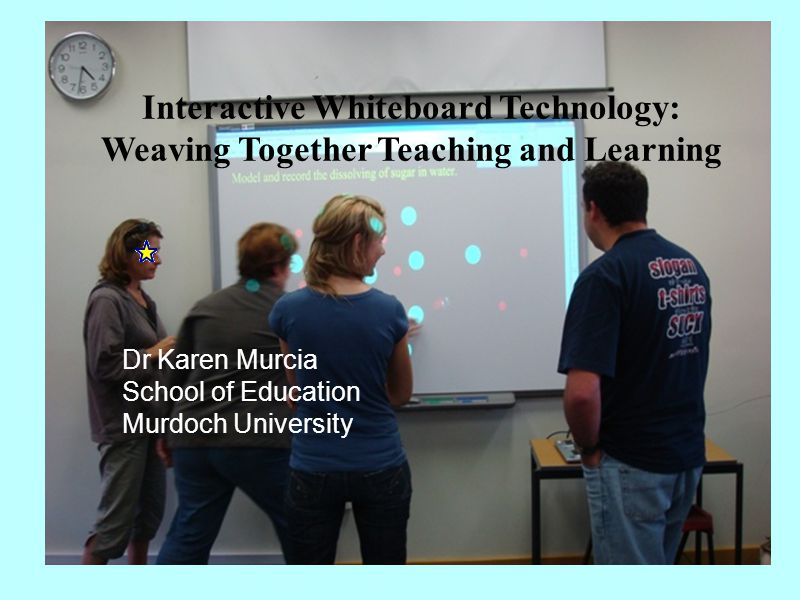 Interactive Whiteboard Technology: Weaving Together Teaching and Learning Dr Karen Murcia School of Education Murdoch University