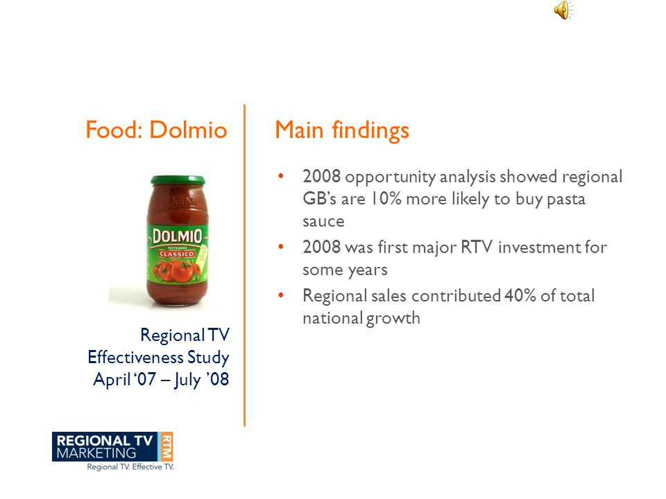 Food: Dolmio 2008 opportunity analysis showed regional GB's are 10% more likely to buy pasta sauce 2008 was first major RTV investment for some years Regional sales contributed 40% of total national growth Main findings Regional TV Effectiveness Study April '07 – July '08