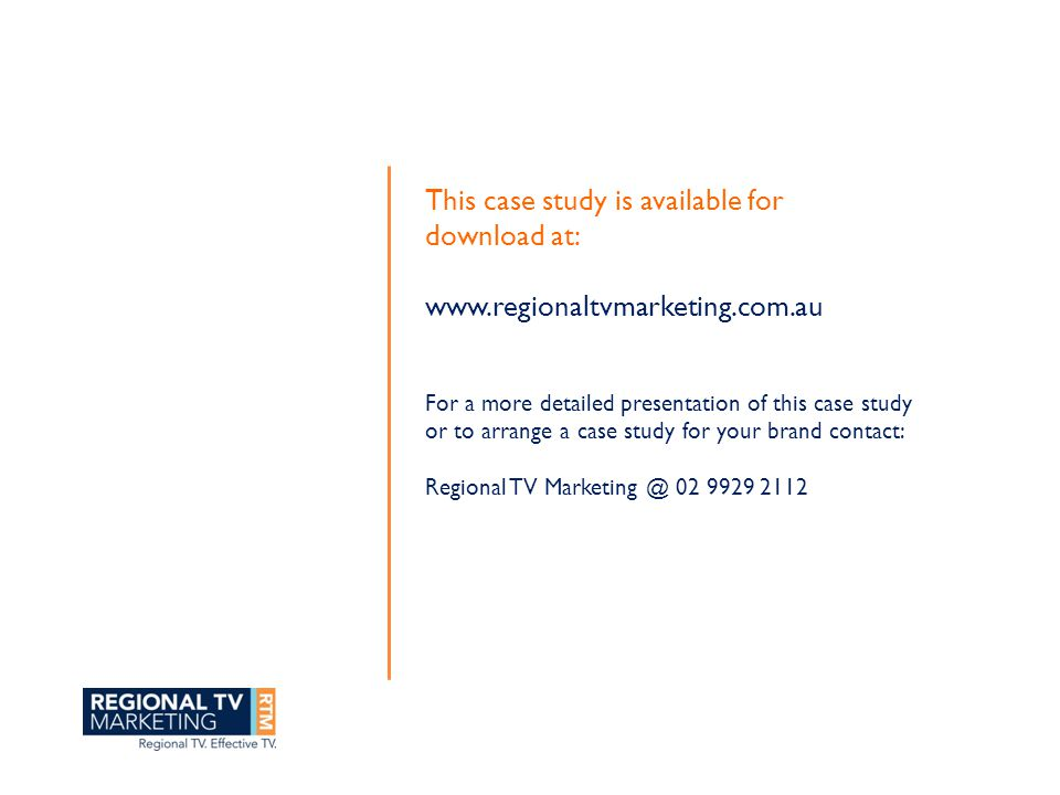 This case study is available for download at: www.regionaltvmarketing.com.au For a more detailed presentation of this case study or to arrange a case study for your brand contact: Regional TV Marketing @ 02 9929 2112