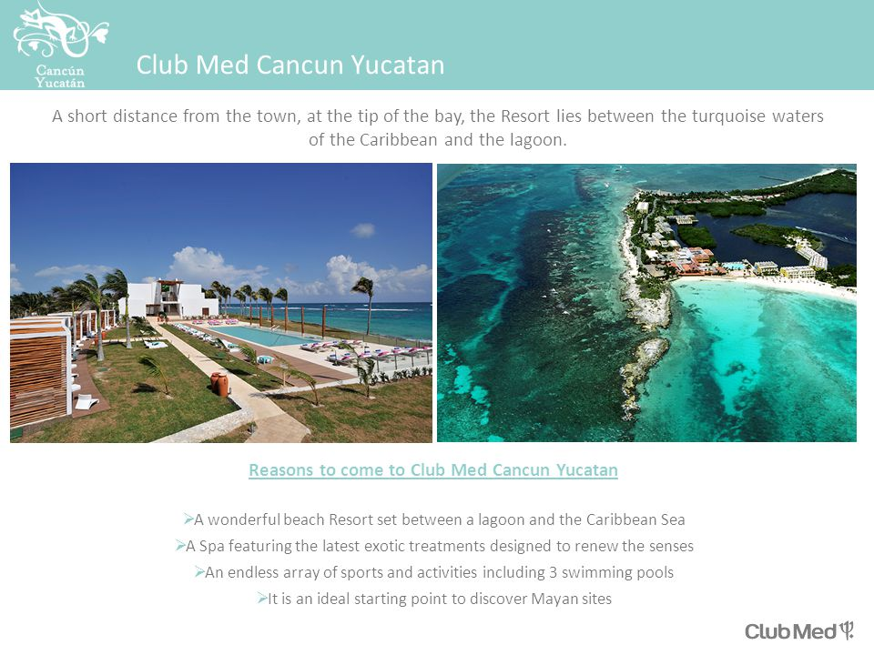 Club Med Cancun Yucatan Reasons to come to Club Med Cancun Yucatan  A wonderful beach Resort set between a lagoon and the Caribbean Sea  A Spa featuring the latest exotic treatments designed to renew the senses  An endless array of sports and activities including 3 swimming pools  It is an ideal starting point to discover Mayan sites A short distance from the town, at the tip of the bay, the Resort lies between the turquoise waters of the Caribbean and the lagoon.