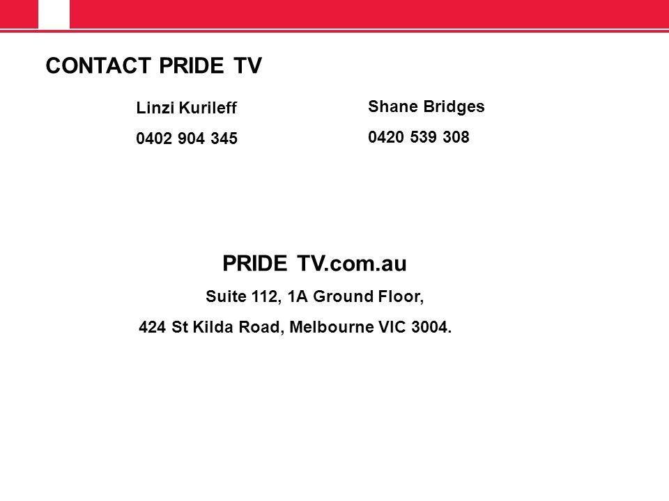 CONTACT PRIDE TV Linzi Kurileff 0402 904 345 Shane Bridges 0420 539 308 PRIDE TV.com.au Suite 112, 1A Ground Floor, 424 St Kilda Road, Melbourne VIC 3004.